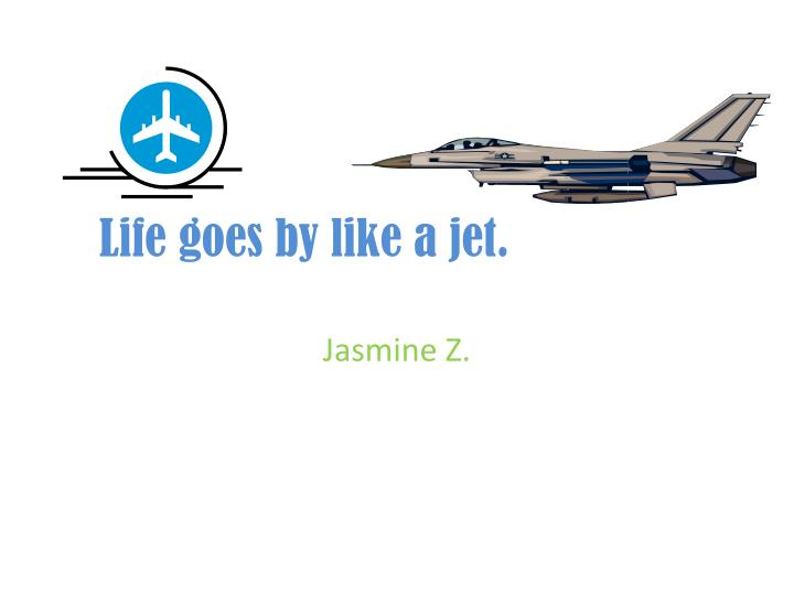 Life goes by like a jet.