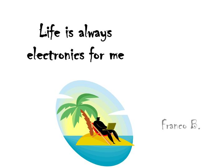 Life is always electronics for me