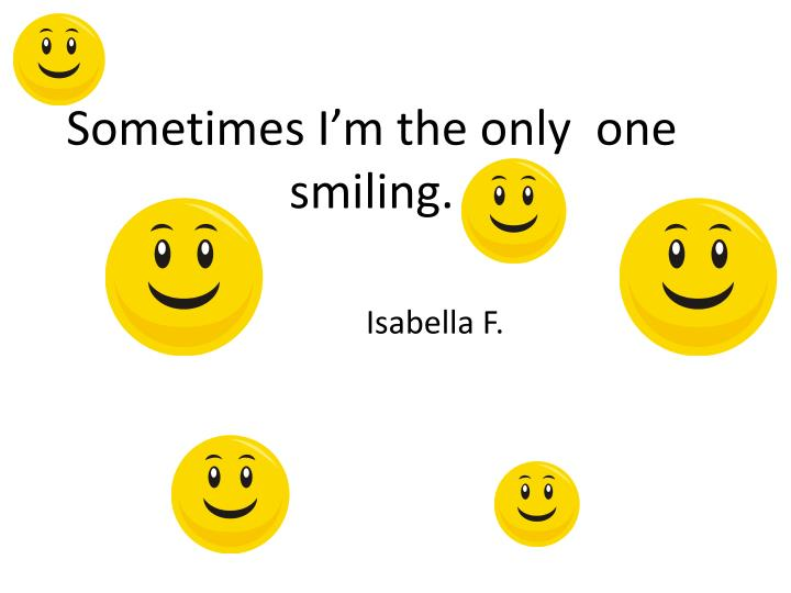 Sometimes i m the only one smiling