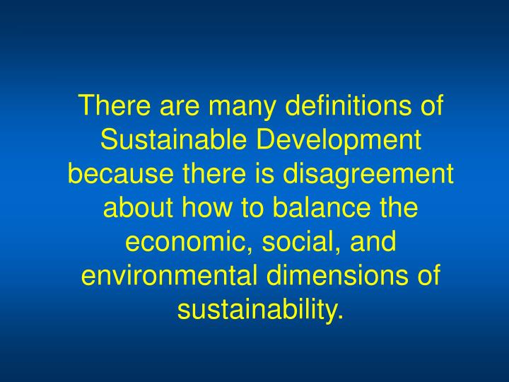 There are many definitions of Sustainable Development because there is disagreement about how to balance the economic, social, and environmental dimensions of sustainability.