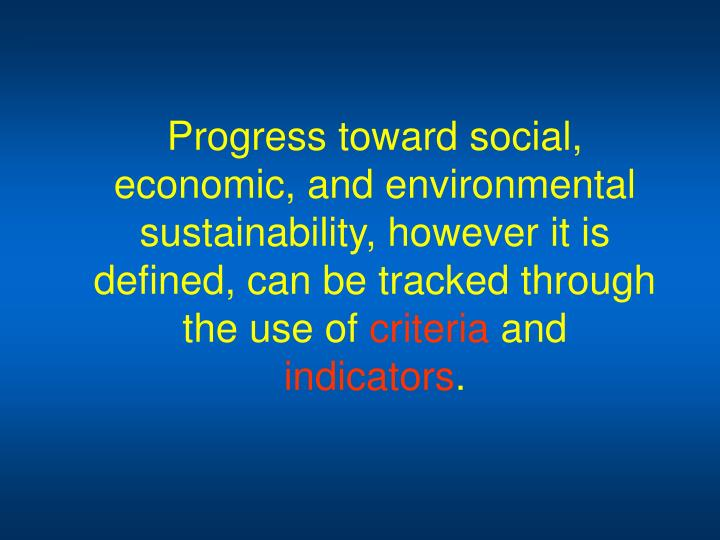 Progress toward social, economic, and environmental sustainability, however it is defined, can be tracked through the use of