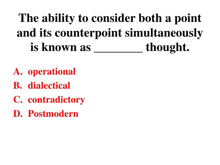 The ability to consider both a point and its counterpoint simultaneously is known as ________ thought.