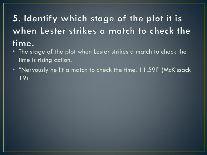 5. Identify which stage of the plot it is when Lester strikes a match to check the time.