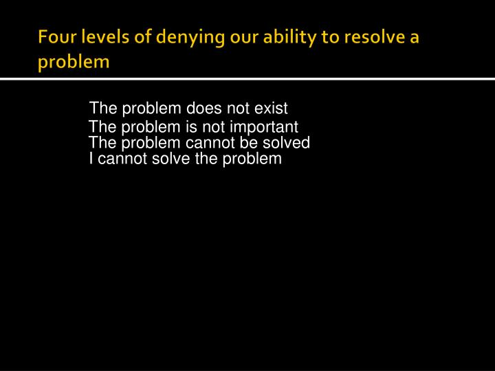Four levels of denying our ability to resolve a problem
