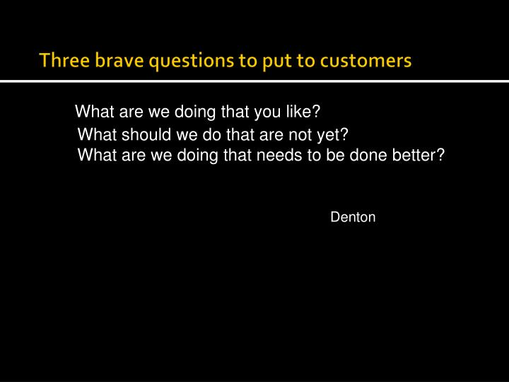 Three brave questions to put to customers