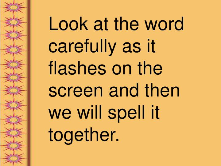 Look at the word carefully as it flashes on the screen and then we will spell it together.