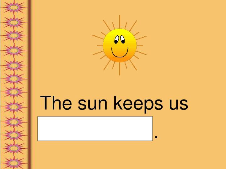 The sun keeps us