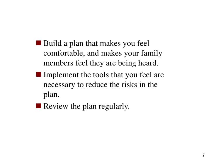 Build a plan that makes you feel comfortable, and makes your family members feel they are being heard.