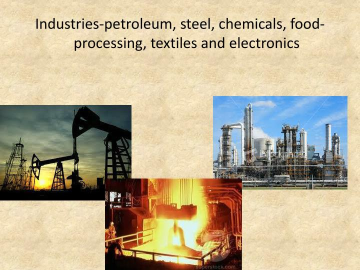 Industries-petroleum, steel, chemicals, food-processing, textiles and electronics