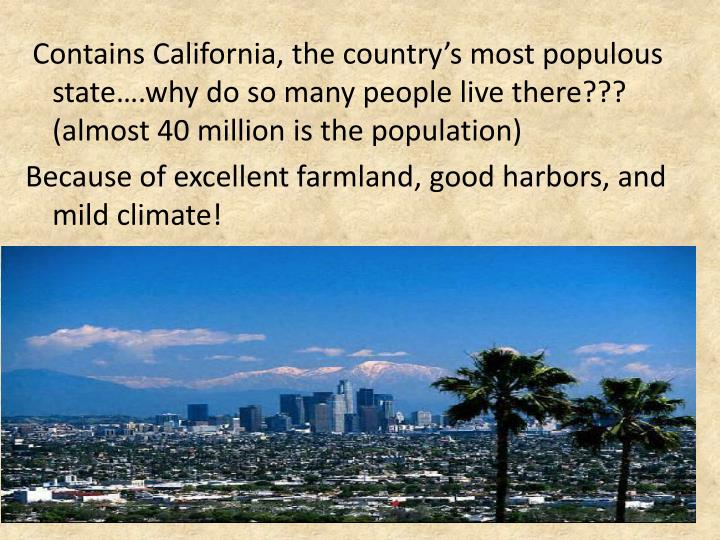 Contains California, the country's most populous state….why do so many people live there???  (almost 40 million is the population)