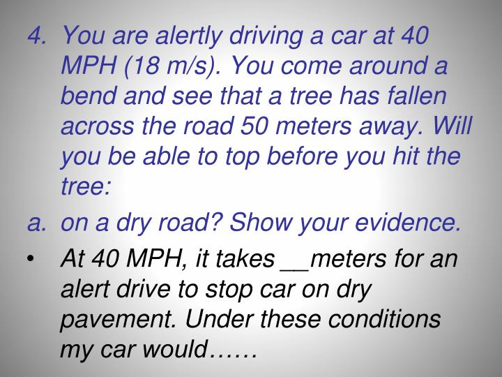 You are alertly driving a car at 40 MPH (18 m/s). You come around a bend and see that a tree has fallen across the road 50 meters away. Will you be able to top before you hit the tree:
