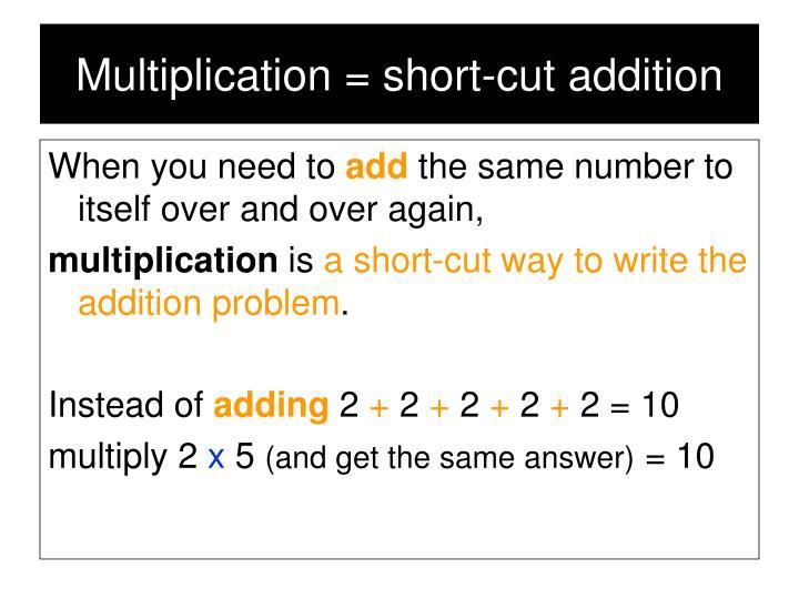 Multiplication = short-cut addition