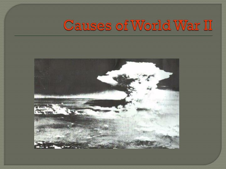 a report on the causes of world war ii Following are the causes of world war ii 1) treaty of versailles forced germany into accepting full blame for world war 1 this caused germany to loose.