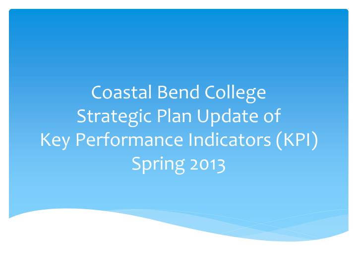 Coastal bend college strategic plan update of key performance indicators kpi spring 2013