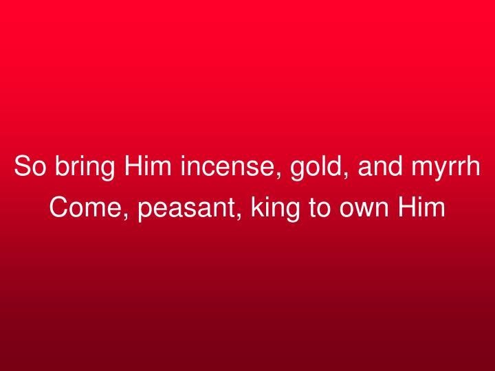 So bring Him incense, gold, and myrrh