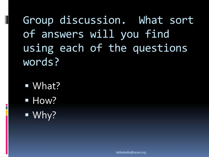 Group discussion.  What sort of answers will you find using each of the questions words?