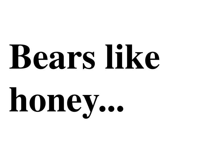 Bears like honey...