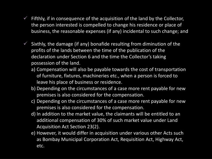 Fifthly, if in consequence of the acquisition of the land by the Collector, the person interested is compelled to change his residence or place of business, the reasonable expenses (if any) incidental to such change; and