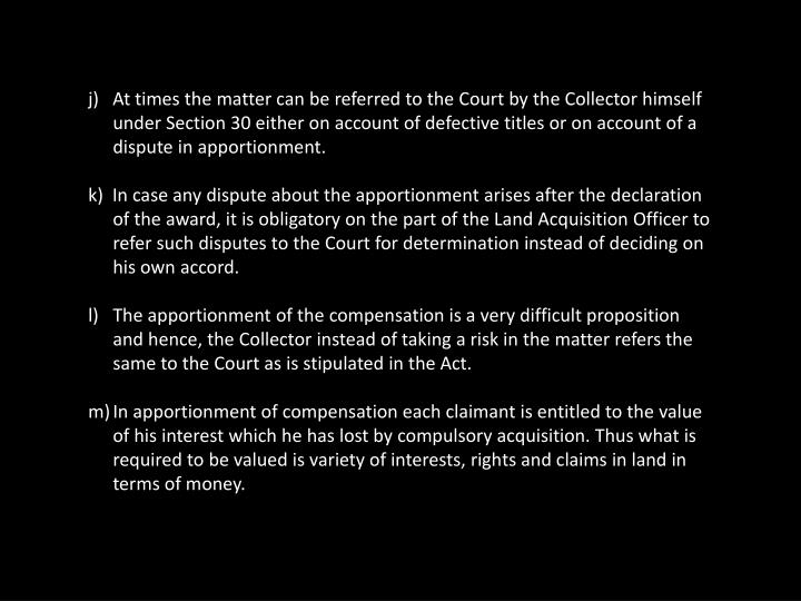 j)   At times the matter can be referred to the Court by the Collector himself  under Section 30 either on account of defective titles or on account of a dispute in apportionment.