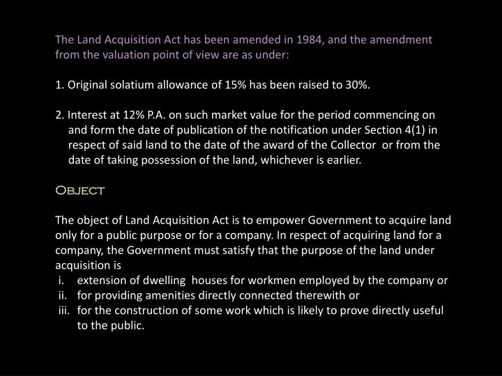The Land Acquisition Act has been amended in 1984, and the amendment from the valuation point of view are as under: