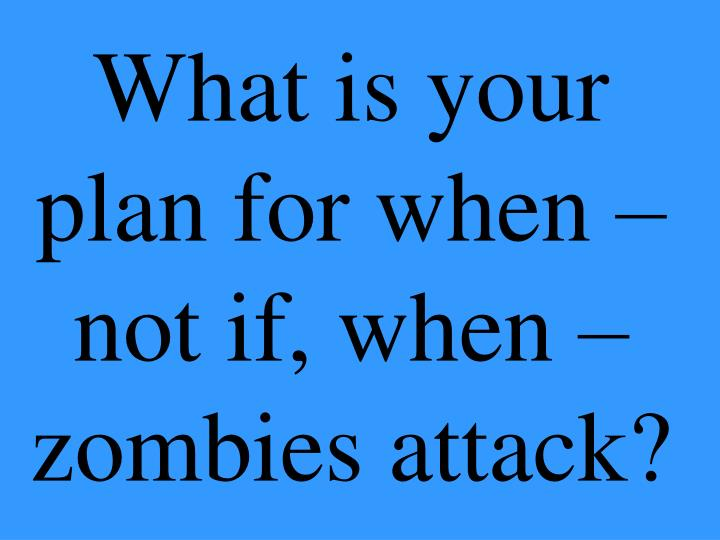 What is your plan for when not if when zombies attack