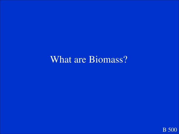 What are Biomass?