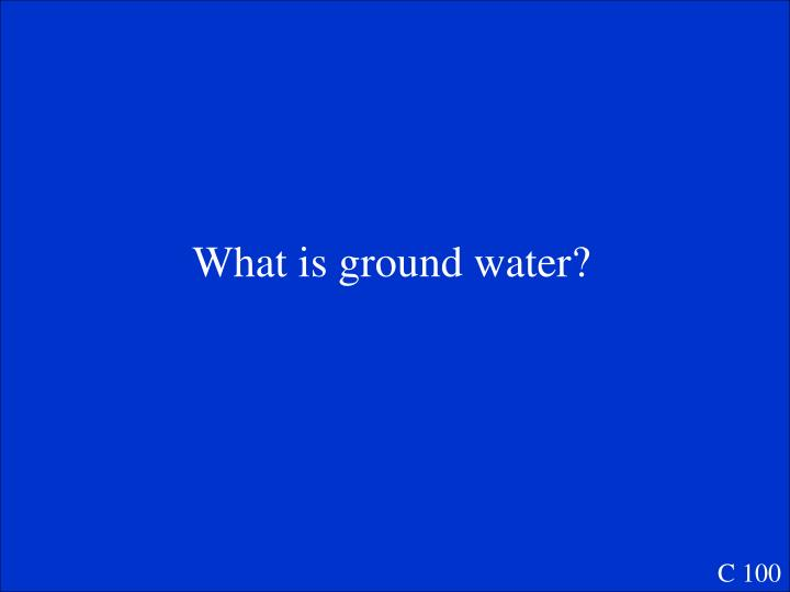 What is ground water?