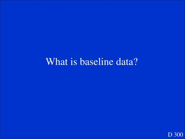 What is baseline data?