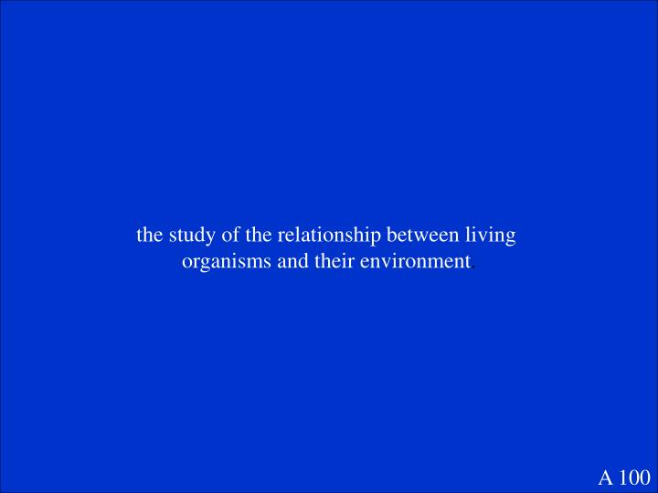 the study of the relationship between living