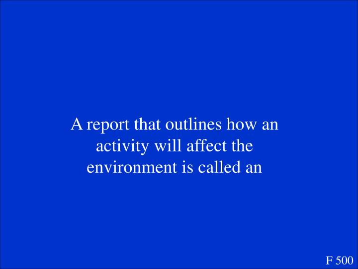 A report that outlines how an activity will affect the environment is called an