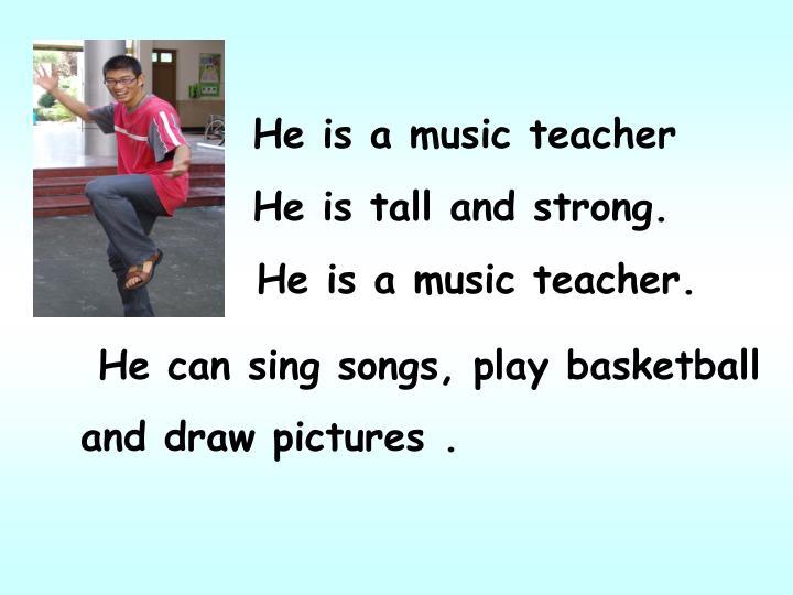 He is a music teacher