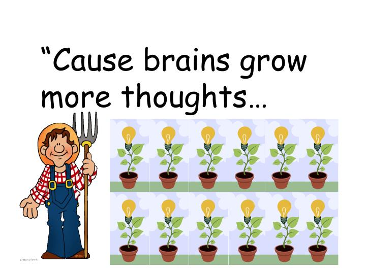 """Cause brains grow more thoughts…"