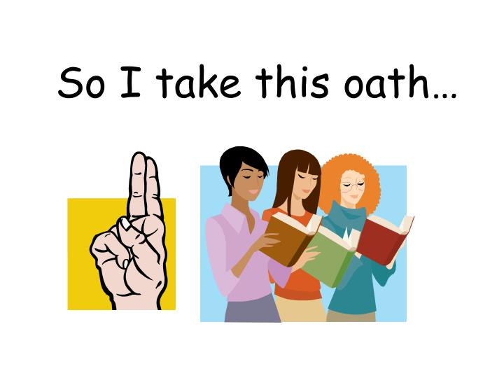 So I take this oath…