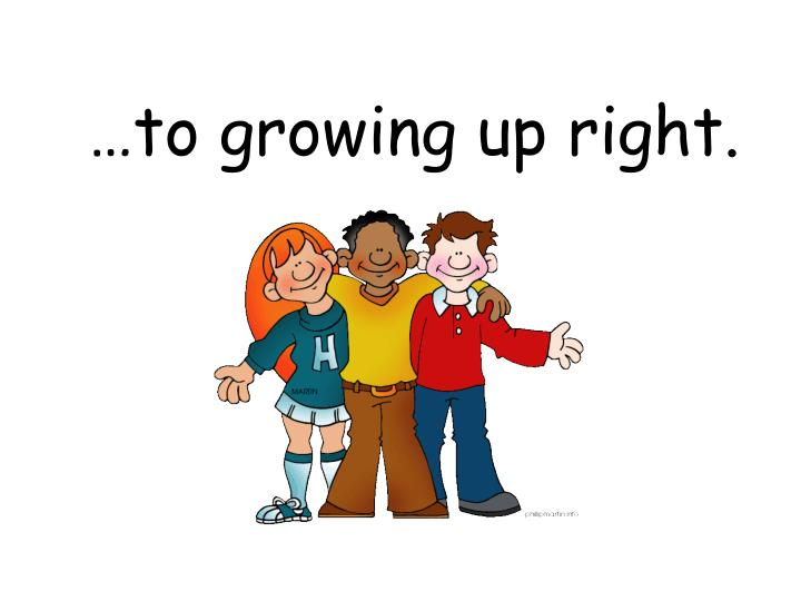 …to growing up right.