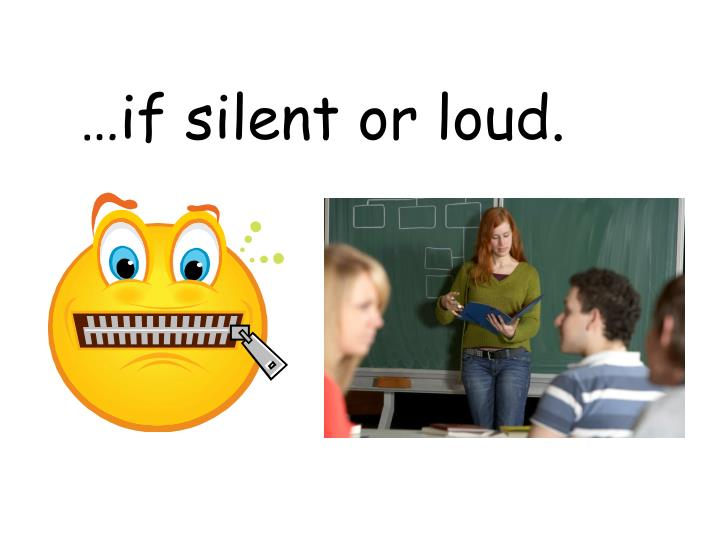 …if silent or loud.