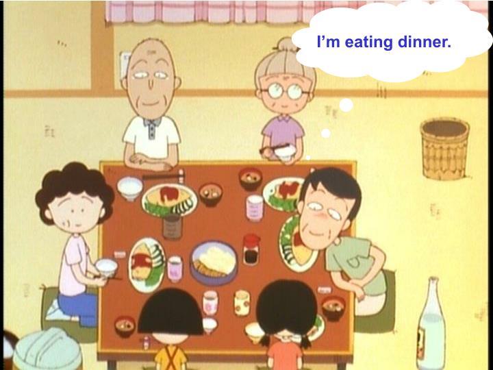 I'm eating dinner.