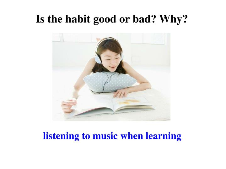 Is the habit good or bad? Why?