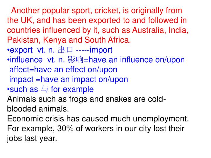 Another popular sport, cricket, is originally from the UK, and has been exported to and followed in countries influenced by it, such as Australia, India, Pakistan, Kenya and South Africa.