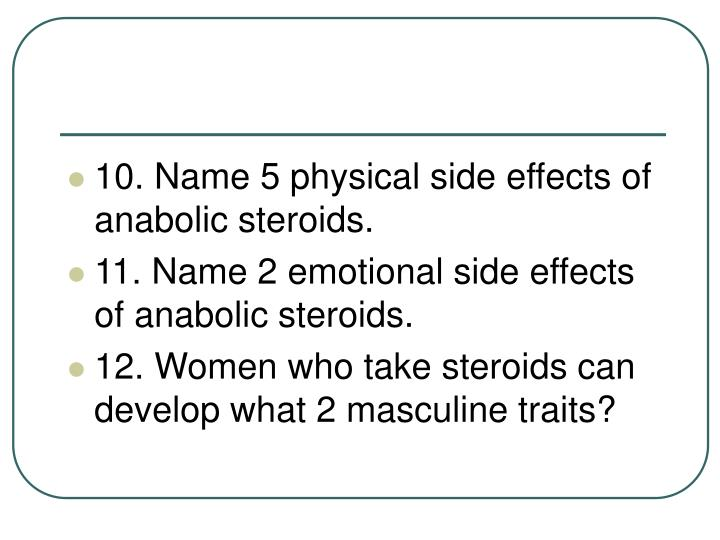 10. Name 5 physical side effects of anabolic steroids.