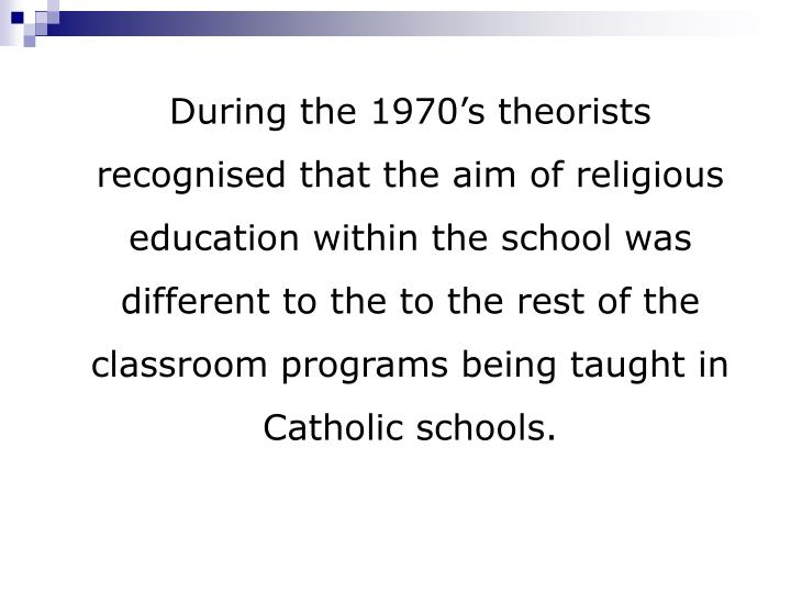 During the 1970's theorists recognised that the aim of religious education within the school was different to the to the rest of the classroom programs being taught in Catholic schools.
