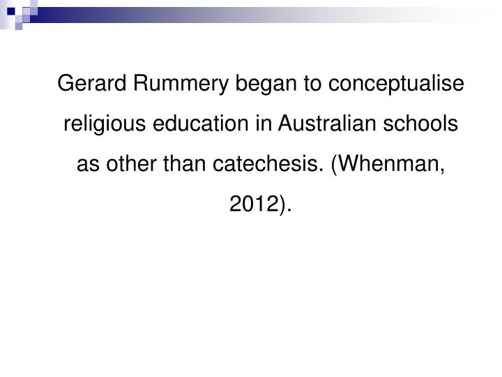 Gerard Rummery began to conceptualise religious education in Australian schools as other than catechesis. (Whenman, 2012).