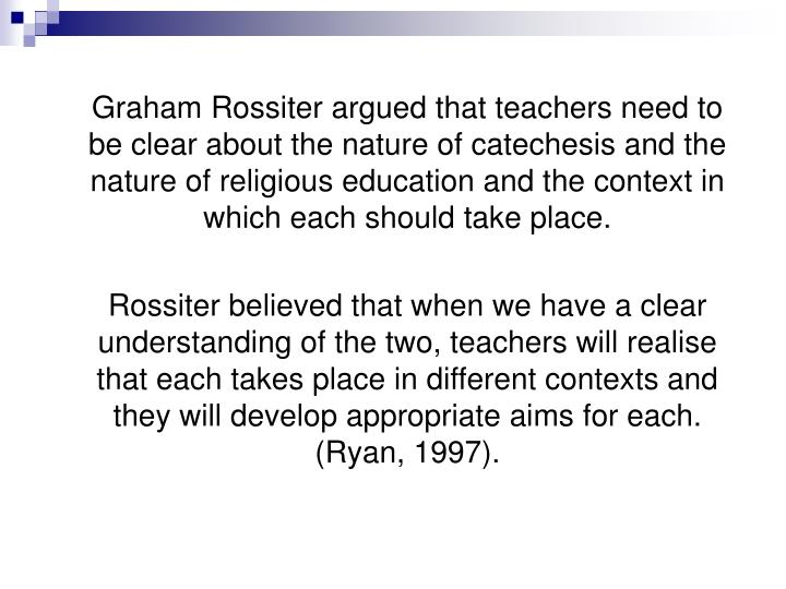 Graham Rossiter argued that teachers need to be clear about the nature of catechesis and the nature of religious education and the context in which each should take place.
