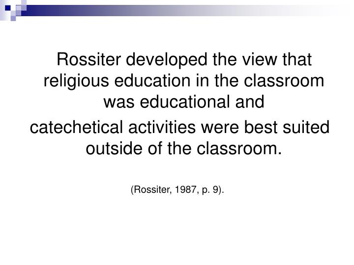 Rossiter developed the view that religious education in the classroom was educational and