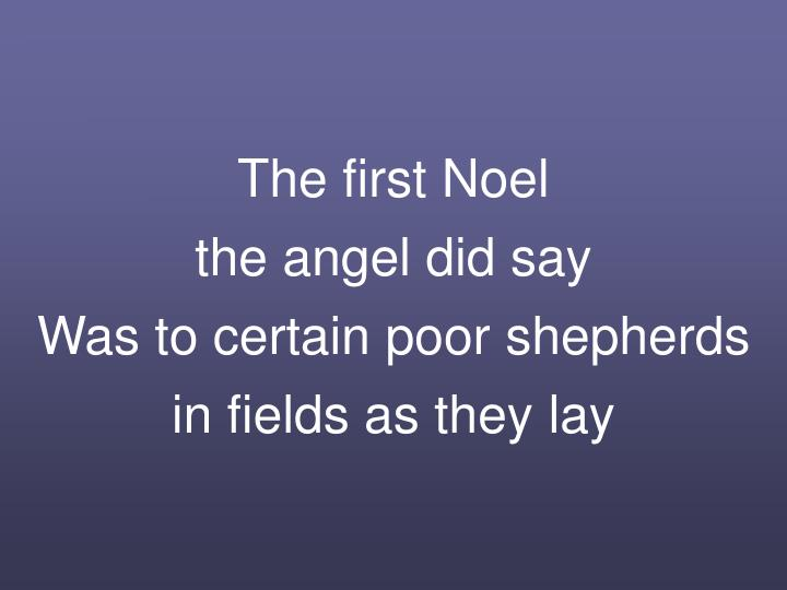 The first noel the angel did say was to certain poor shepherds in fields as they lay