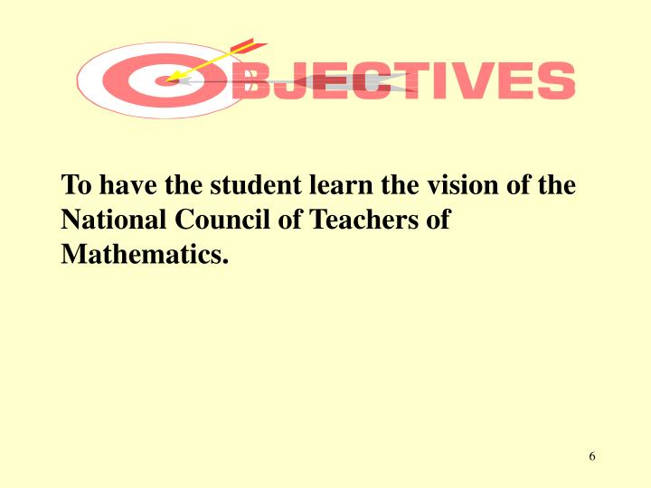 To have the student learn the vision of the National Council of Teachers of Mathematics.
