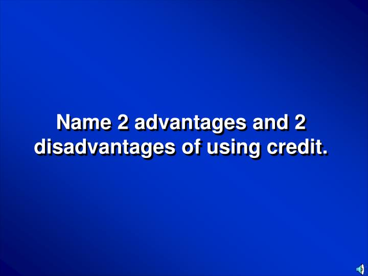 Name 2 advantages and 2 disadvantages of using credit.