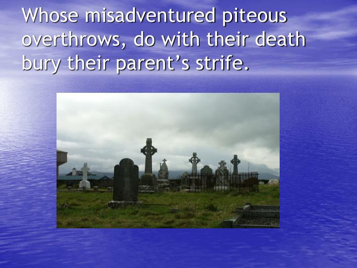 Whose misadventured piteous overthrows, do with their death bury their parent's strife.