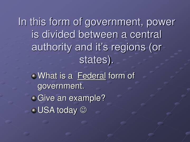 In this form of government, power is divided between a central authority and it's regions (or states).