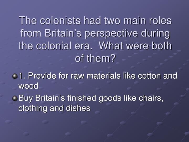 The colonists had two main roles from Britain's perspective during the colonial era.  What were both of them?