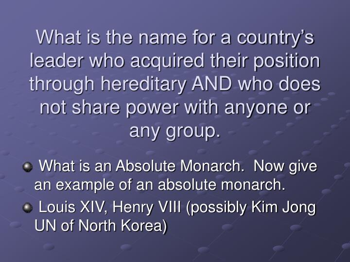 What is the name for a country's leader who acquired their position through hereditary AND who does not share power with anyone or any group.